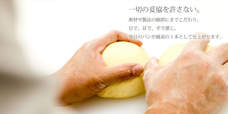 一切の妥協を許さない。素材や製法の細部にまでこだわり、目で、耳で、手で感じ、今日のパンが最高の1本として仕上がります。